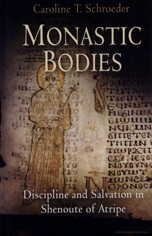 Monastic Bodies - Discipline and Salvation in Shenoute of Atrip